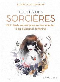 Toutes des sorcières : 60 rituels sacrés pour se reconnecter à sa puissance féminine
