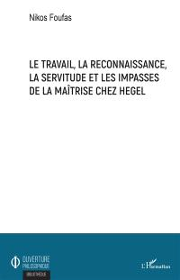 Le travail, la reconnaissance, la servitude et les impasses de la maîtrise chez Hegel
