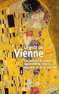 Le goût de Vienne : les grands écrivains racontent la ville des arts et de la pensée