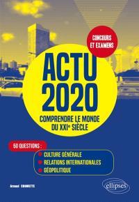 Actu 2020, comprendre le monde du XXIe siècle : 50 questions : culture générale, relations internationales, géopolitique