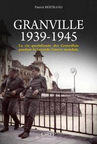 Granville 1939-1945 : la vie quotidienne des Granvillais pendant la Seconde Guerre mondiale