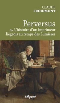 Perversus ou L'histoire d'un imprimeur liégeois au temps des Lumières
