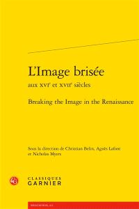 L'image brisée aux XVIe et XVIIe siècles = Breaking the image in the Renaissance