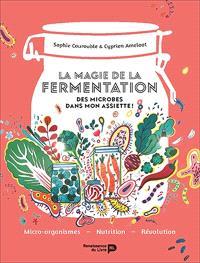 La magie de la fermentation : des microbes dans mon assiette ! : micro-organismes, nutrition, révolution