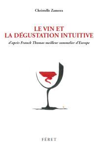Le vin et la dégustation intuitive : d'après Franck Thomas, meilleur sommelier d'Europe