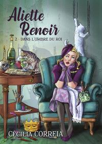 Aliette Renoir. Volume 2, Dans l'ombre du roi
