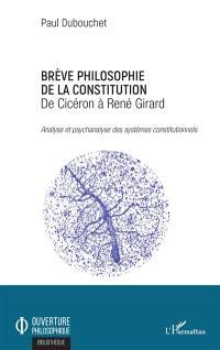 Brève philosophie de la Constitution : de Cicéron à René Girard : analyse et psychanalyse des systèmes constitutionnels