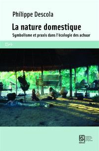 La nature domestique : symbolisme et praxis dans l'écologie des Achuar