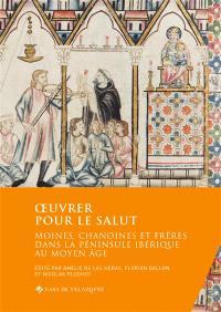 Oeuvrer pour le salut : moines, chanoines et frères dans la péninsule Ibérique au Moyen Age