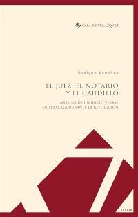 El juez, el notario y el caudillo : analisis de un juicio verbal en Tlaxcala durante la revolucion