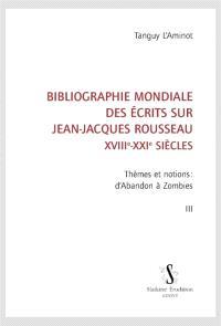 Bibliographie mondiale des écrits sur Jean-Jacques Rousseau : XVIIIe-XXIe siècles. Volume 3, Thèmes et notions : d'abandon à zombies