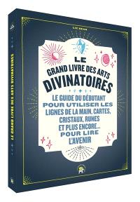 Le grand livre des arts divinatoires : le guide du débutant pour utiliser les lignes de la main, cartes, cristaux, runes et plus encore... pour lire l'avenir
