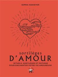 Sortilèges d'amour : rituels, sortilèges et potions pour enchanter votre vie amoureuse