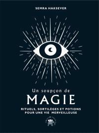 Un soupçon de magie : rituels, sortilèges et potions pour une vie merveilleuse