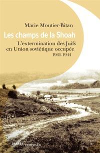 Les champs de la Shoah : l'extermination des Juifs en Union soviétique occupée : 1941-1944