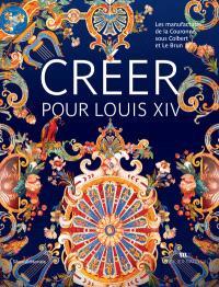 Créer pour Louis XIV : les manufactures de la Couronne sous Colbert et Le Brun