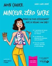 Mon cahier minceur zéro sucre : perdez du poids efficacement avec le régime low carb !