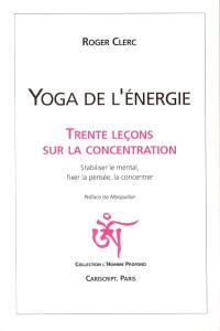 Yoga de l'énergie : trente leçons sur la concentration : stabiliser le mental, fixer la pensée, la concentrer