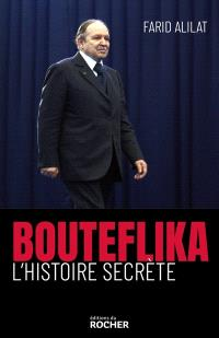 Bouteflika : l'histoire secrète