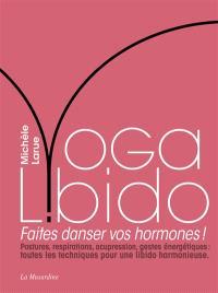 Yoga libido : faites danser vos hormones ! : postures, respirations, acupression, gestes énergétiques, toutes les techniques pour une libido harmonieuse