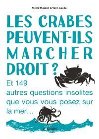 Les crabes peuvent-ils marcher droit ? : et 149 autres questions insolites que vous vous posez sur la mer...