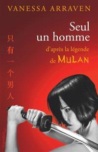 Seul un homme : d'après la légende de Mulan