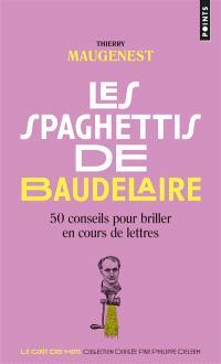 Les spaghettis de Baudelaire : 50 conseils pour briller en cours de lettres