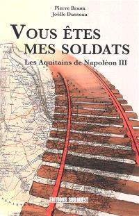 Vous êtes mes soldats : les Aquitains de Napoléon III