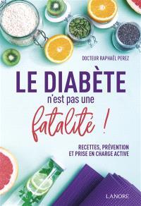 Le diabète n'est pas une fatalité ! : recettes, prévention et prise en charge active