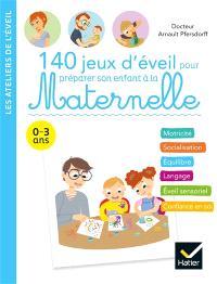 140 jeux d'éveil pour préparer son enfant à la maternelle : 0-3 ans