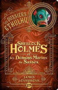 Les dossiers Cthulhu. Volume 3, Sherlock Holmes et les démons marins du Sussex