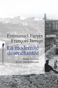 La modernité désenchantée : relire l'histoire du XIXe siècle français