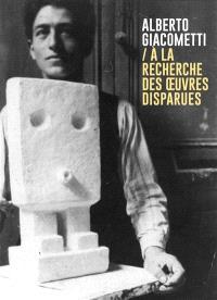 Alberto Giacometti : à la recherche des oeuvres disparues (1920-1935) = Alberto Giacometti : in search of lost works (1920-1935) : exposition, Paris, Institut Giacometti, du 25 février au 21 juin 2020