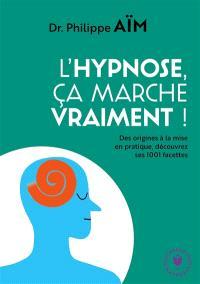 L'hypnose, ça marche vraiment ? : des origines à la mise en pratique, découvrez ses 1.001 facettes