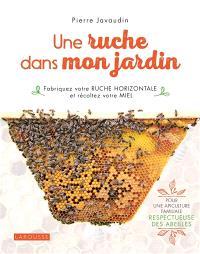 Une ruche dans mon jardin : fabriquez votre ruche horizontale et récoltez votre miel : pour une apiculture familiale respectueuse des abeilles