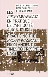 Les progymnasmata en pratique, de l'Antiquité à nos jours = Practicing the progymnasmata, from Ancient times to present days