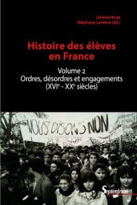 Histoire des élèves en France. Volume 2, Ordres, désordres et engagements (XVIe-XXe siècles)