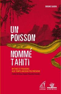 Un poisson nommé Tahiti : mythes et pouvoirs aux temps anciens polynésiens (Tahiti, Ra'iatea, Hawaii, Nouvelle-Zélande)