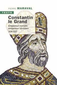 Constantin le Grand : empereur romain, empereur chrétien : 306-337