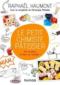Le petit chimiste pâtissier : 30 recettes à faire en famille !