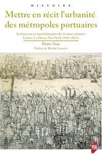Mettre en récit l'urbanité des métropoles portuaires : architecture et mondialisation des formes urbaines : Gênes, Le Havre, New York (1945-2015)