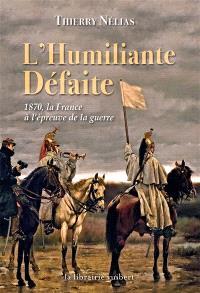 L'humiliante défaite : 1870, la France à l'épreuve de la guerre