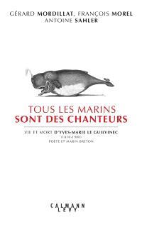 Tous les marins sont des chanteurs : vie et mort d'Yves-Marie Le Guilvinec (1870-1900), poète et marin breton