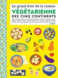 Le grand livre de la cuisine végétarienne des cinq continents : apéros, briouates, brochettes, condiments, couscous, curry, dahl, desserts, entrées...