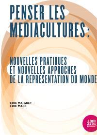 Penser les médiacultures : nouvelles pratiques et nouvelles approches de la représentation du monde