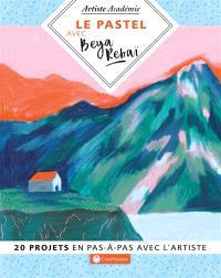 Le pastel avec Beya Rebaï : 20 projets en pas-à-pas avec l'artiste