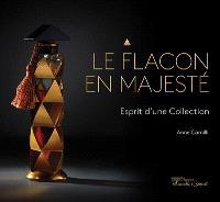 Le flacon en majesté : esprit d'une collection = Bottles of majesty : the spirit of a collection