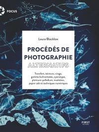 Procédés de photographie alternatifs : transfert, teinture, virage, gomme bichromatée, cyanotype, platinum-palladium, insolation, papier salé et techniques numériques