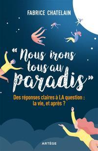 Nous irons tous au paradis : des réponses claires à la question : la vie, et après ?