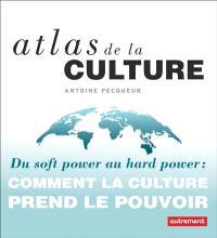Atlas de la culture : du soft power au hard power : comment la culture prend le pouvoir